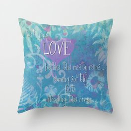 Let Your Love be like the misty rains... coming softy, but flooding the river Throw Pillow
