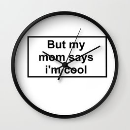 But my mom says i'm cool Wall Clock