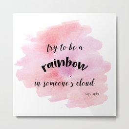 Be a rainbow in someone's cloud - Maya Angelou Metal Print