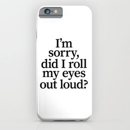 I'm Sorry, Did I Roll My Eyes Out Loud? iPhone Case