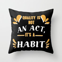 Quality Is Not An Act, It Is A Habit Throw Pillow