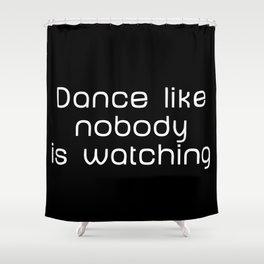 Dance like nobody is watching Shower Curtain