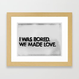 I was bored. We made love.  Framed Art Print