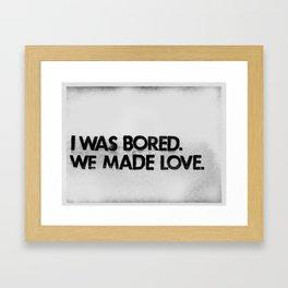 I was bored. We made love.  Framed Art Print