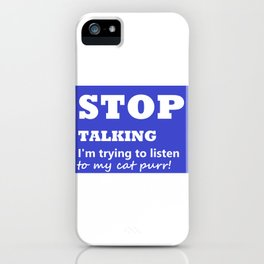 Stop Talking, I'm trying to listen to my cat purr iPhone Case