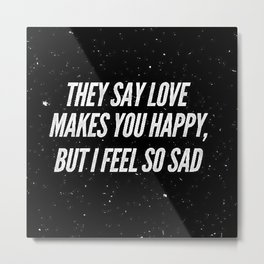 They say love makes you happy, but I feel so sad Metal Print