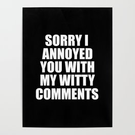 sorry i annoyed you with my witty comments funny quote Poster