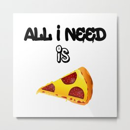 All I need is pizza Metal Print