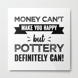 Pottery makes you happy Funny Gift Metal Print