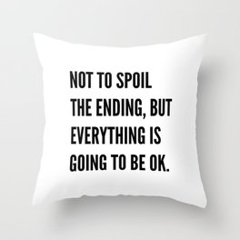 NOT TO SPOIL THE ENDING, BUT EVERYTHING IS GOING TO BE OK Throw Pillow