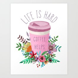 Life Is Hard But Coffee Helps Art Print