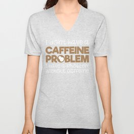 Funny Coffee Quotes I Don't Have a Caffeine Problem I Have a Problem Without Caffeine Unisex V-Neck