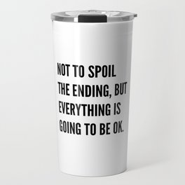 NOT TO SPOIL THE ENDING, BUT EVERYTHING IS GOING TO BE OK Travel Mug