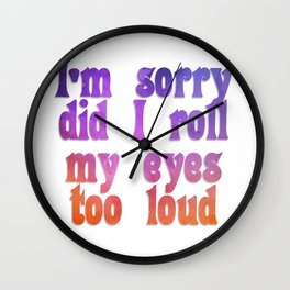 I'm sorry did I roll my eyes too loud Wall Clock