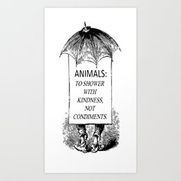 Animals: To shower with kindness NOT condiments. Art Print