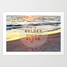 We Are Golden Because We Are Alive Art Print
