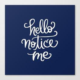 Hello, Notice Me!!! Canvas Print