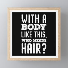 With A Body Like This, Who Needs Hair? Framed Mini Art Print