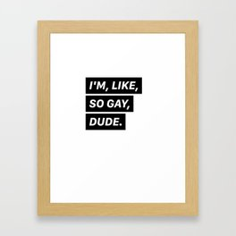 I'm, like, so gay, dude. Framed Art Print
