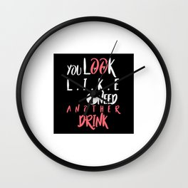 YOU LOOK LIKE I NEED ANOTHER DRINK Wall Clock