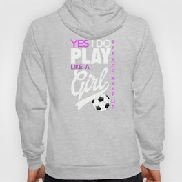 Yes I Play Like A Girl Soccer Hoody