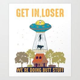 Get in loser we're doing butt stuff alien ufo funny alien /for dad or boyfriend,mom or gilfriend , space  Art Print