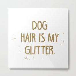 Dog Hair is my Glitter Metal Print
