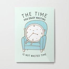 The Time You Enjoy Wasting Metal Print