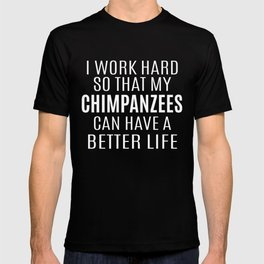 I Worked Hard So That My Chimpanzees Can T-shirt