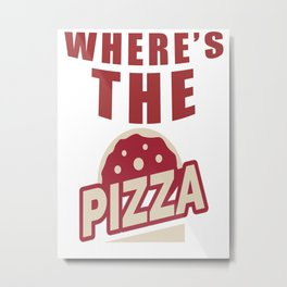 Where's The Pizza Funny Gift For Hungry People & Pizza Lovers Metal Print