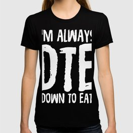 I'm Always DTE (Down To Eat)  T-shirt