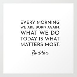 Every morning we are born again. What we do today is what matters most - Buddha Quote Art Print