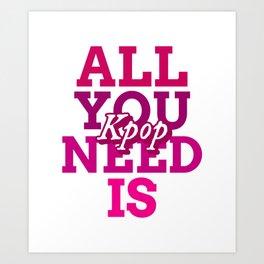 All you need is Kpop - Kpop love - Kpop fans Art Print