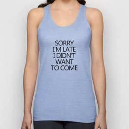 Sorry I'm late I didn't want to come Unisex Tank Top