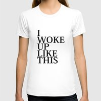 i woke up like this T-shirts featuring I Woke Up Like This by AmazingVision