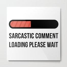 Sarcastic Comment Loading Please Wait Metal Print