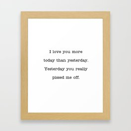 I love you more than yesterday. Yesterday you really pissed me off. Framed Art Print