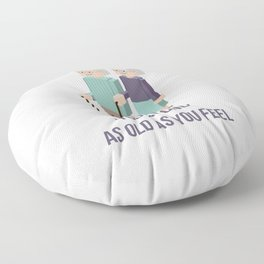 You are only as old as you feel Floor Pillow