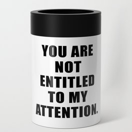 YOU ARE NOT ENTITLED TO MY ATTENTION. Can Cooler