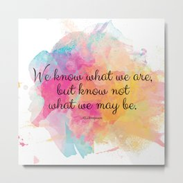 We know what we are, but know not what we may be.' Shakespeare quote Metal Print