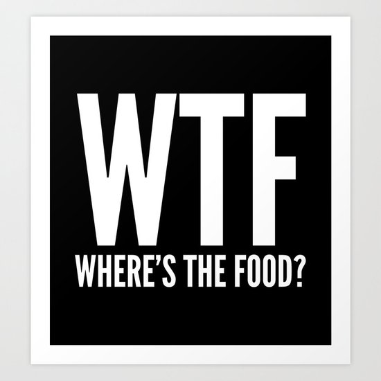 WTF Where's The Food (Black & White) Art Print