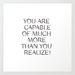 YOU ARE CAPABLE OF MUCH MORE THAN YOU REALIZE! Art Print