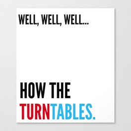 Well, Well, Well... How The Turntables. Canvas Print