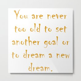 You are never too old to set another goal or to dream a new dream Metal Print