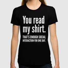 You read my shirt. That's enough social interaction for one day. (Black & White) T-shirt