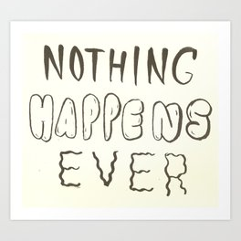 Nothing Happens Ever Art Print