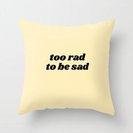 too rad to be sad Throw Pillow