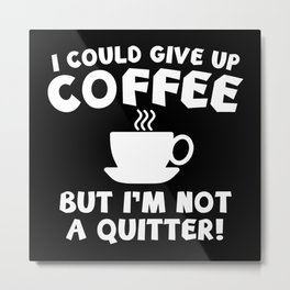 I Could Give Up Coffee Metal Print