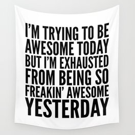 I'M TRYING TO BE AWESOME TODAY, BUT I'M EXHAUSTED FROM BEING SO FREAKIN' AWESOME YESTERDAY Wall Tapestry