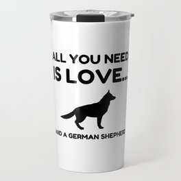 All You Need Is Love And A German Shepherd Dog Fun Travel Mug